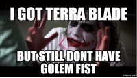 fist: IGOTTERRABLADE  BUTSTILL DONT HAVE  GOLEM FIST