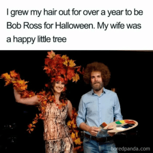 This is just to awesome: Igrew my hair out for over a year to be  Bob Ross for Halloween. My wife was  a happy little tree  boredpanda.com This is just to awesome