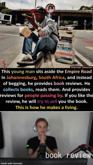 👏b00k👏rEvIeW by zvaderspiderman12 MORE MEMES: IGRISHAM  TAME HKANG  ROBB  Das Rou  JNCK WEEDIS  CATES  CORNWELL  ü eddyouknowpage  f /didyouknowpage1  This young man sits aside the Empire Road  in Johannesburg, South Africa, and instead  of begging, he provides book reviews. He  collects books, reads them. And provides  reviews for people passing by. If you like the  review, he will try to sell you the book.  This is how he makes a living.  book review  made with mematic  DAN  BROWN 👏b00k👏rEvIeW by zvaderspiderman12 MORE MEMES