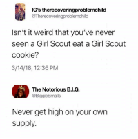 Memes, Weird, and Girl: IG's therecoveringproblemchild  @Therecoveringproblemchild  Isn't it weird that you've never  seen a Girl Scout eat a Girl Scout  cookie?  3/14/18, 12:36 PM  The Notorious B.I.G,  @BiggieSmalls  Never get high on your own  supply