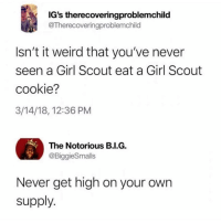 Memes, Weird, and Girl: IG's therecoveringproblemchild  @Therecoveringproblemchild  Isn't it weird that you've never  seen a Girl Scout eat a Girl Scout  cookie?  3/14/18, 12:36 PM  The Notorious B.I.G.  @BiggieSmalls  Never get high on your own  supply @toptree has the dankest memes