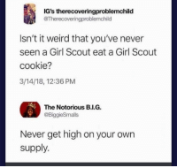 #1 Rule: IG's therecoveringproblemchild  @Therecoveringproblemchild  Isn't it weird that you've never  seen a Grl Scout eat a Girl Scout  cookie?  3/14/18, 12:36 PM  The Notorious B.I.G.  @BiggieSmalls  Never get high on your own  supply. #1 Rule