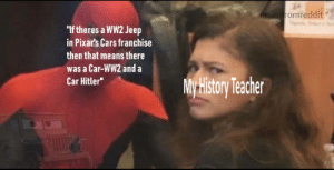 "And thats a fact: igsimfromreddit  ""If theres a WW2 Jeep  in Pixar's Cars franchise  then that means there  was a Car-WW2 and a  Car Hitler""  My History Teacher And thats a fact"
