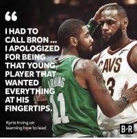 Turns out it was more difficult than Kyrie envisioned...: IHAD TO  CALL BRON..  IAPOLOGIZED  FOR BEING  THAT YOUNG  PLAYER THAT  AVS  WANTED R  EVERYTHIN  AT HIS  FINGERTIPS.  Kyrie Irving on  learning how to lead  B-R Turns out it was more difficult than Kyrie envisioned...