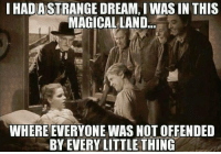 ~Beast~: IHADASTRANGE DREAM, I WAS IN THIS  MAGICAL LAND  WHERE EVERYONE WAS NOT OFFENDED  BY EVERYLITTLE THING ~Beast~