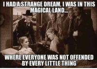 #jussayin: IHADASTRANGE DREAM, I WASIN THIS  MAGICAL LAND  WHERE EVERYONE WAS NOT OFFENDED  BY EVERY LITTLE THING #jussayin