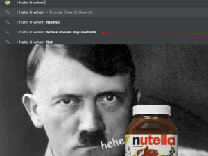 Hate it when that happens.: ihate it when  i hate it when- Ecosia Search Search  i hate it when meme  i hate it when hitler steals my nutella  i hate it when list  hehe nutella  FERREBO Hate it when that happens.