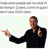 "Memes, Vision, and Http: Ihate when people ask me what I'II  be doing in 2 years, come on guys l  don't have 2020 vision. <p>Seeing is believing! via /r/memes <a href=""http://ift.tt/2CdvF98"">http://ift.tt/2CdvF98</a></p>"