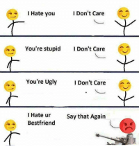 Memes, Ugly, and 🤖: IHate you  I Don't Care  You're stupid Don't Care  You're Ugly  I Don't Care  I Hate ur  Bestfriend  Say that Again