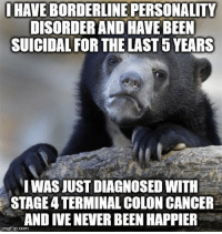 """Advice, Soon..., and Tumblr: IHAVE  BORDERLINE PERSONALITY  DISORDER AND HAVE BEEN  SUICIDAL FOR THE LAST 5 YEARS  IWAS JUST DIAGNOSED WITH  STAGE 4 TERMINAL COLON CANCER  AND IVE NEVER BEEN HAPPIER  mgflip.com <p><a href=""""http://advice-animal.tumblr.com/post/171265742563/it-will-all-be-over-soon"""" class=""""tumblr_blog"""">advice-animal</a>:</p>  <blockquote><p>It will all be over soon</p></blockquote>"""