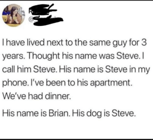 Phone, Thought, and Been: Ihave lived next to the same guy for 3  years. Thought his name was Steve. I  call him Steve. His name is Steve in my  phone. I've been to his apartment.  We've had dinner.  His name is Brian. His dog is Steve. Steve the mandog