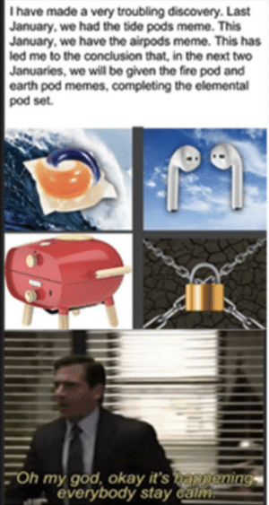 Oh yeah, It's all coming together: Ihave made a very troubling discovery. Last  January, we had the tide pods meme. This  January, we have the airpods meme. This has  led me to the conclusion that, in the next two  Januaries, we will be given the fire pod and  earth pod memes, completing the elemental  pod set.  -Oh my god, okay it's happening  everybody stay calm Oh yeah, It's all coming together
