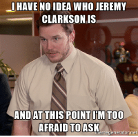 IHAVE NO IDEA WHO JEREMY  CLARKSON IS  AND ATTHIS POINT IM TOO  AFRAID TO ASK  net  memegenerator I've been on reddit for years and see his name here daily