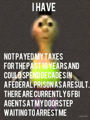 Taxes, Dank Memes, and Waiting...: IHAVE  NOTPAYEDMY TAXES  FOR THEPAST18 YEARSAND  COULO SPENDDECADESIN  AFEDERAL PRISONASARESULT  THERE ARECURRENTLY6FBI  AGENTSATMY DOORSTEP  WAITING TOARREST ME  smuthi hamood habibi