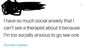 Meirl: Ihave so much social anxiety that I  can't see a therapist about it because  I'm too socially anxious to gO sEE one  Översätt tweeten Meirl