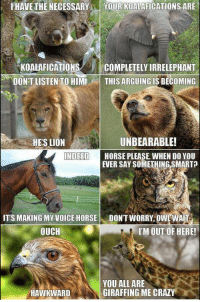 I'm Dying 😄😂😍 https://t.co/HLATmkfgf7: IHAVE THE NECESSARYYOUR KOALAFICATIONSARE  KOALAFICATIONSCOMPLETELY IRRELEPHANT  DON'T LISTEN TO HIMTHIS ARGUING IS BECOMING  HE'S LION  UNBEARABLE!  NDEED  HORSE PLEASE WHEN DO YOU  EVER SAY SOMETHING SMARTA  ITS MAKING MY VOICE HORSEDON'T WORRY, OWL WAIT  OUCH  I'M OUT OF HERE!  YOU ALL ARE  GIRAFFING ME CRAZY  HAWKWARD I'm Dying 😄😂😍 https://t.co/HLATmkfgf7