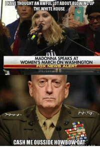 Madonna, White House, and House: İHAVE THOUGHT AN AWFUL LOT ABOUT BLOWING,UP  THE WHITE HOUSE  MADONNA SPEAKS AT  WOMEN'S MARCH ON WASHINGTON  FOX NEWNS ALERT  CASH ME OUSSIDE HOWBOW DAT