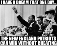 Cheating, England, and New England Patriots: IHAVEA DREAM THAT ONE DA...  ONFLMEMEZ  THE NEW ENGLAND PATRIOTS  CAN WIN WITHOUT CHEATING First #SpyGate Now #DeflateGate  Come On Patriots! #Patriots Nation #MLKDay