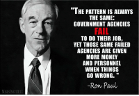 Fail, Money, and Ron Paul: IHE PATTERN IS ALWAYS  THE SAME:  GOVERNMENT AGENCIES  FAIL  TO DO THEIR JOB,  YET THOSE SAME FAILED  AGENCIES ARE GIVEN  MORE MONEY  AND PERSONNEL  WHEN THINGS  GO WRONG.  -Ron Paul  MISESINSTITUTE