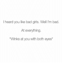Bad, Girls, and Memes: Iheard you like bad girls. Well I'm bad  At everything.  Winks at you with both eyes