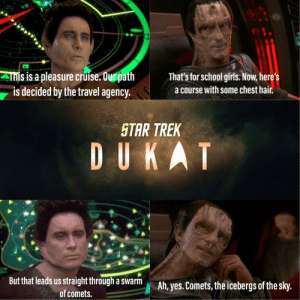 Latest episode of #STDukat fresh off the press!: Ihis is a pleasure cruise. Our path  is decided by the travel agency.  That's for school girls. Now, here's  a course with some chest hair.  STAR TREK  DUKAT  But that leads us straight through a swarm  Ah, yes.Comets, the icebergs of the sky.  of comets. Latest episode of #STDukat fresh off the press!