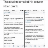 Af, Drinking, and Drunk: Ihis student emailed his lecturer  when drunk  ATAT 10:18 AM  <Inbox (67)  mr Martin  1025 AM  Sent  Patrick  Just letting u kno that u r a motherfuckn  g and I'm sorry that u r bald. Lo  Sounds like you had a great night. I will  extend your paper deadline to岦ednesday  at 11-59 PM. It must be submitted to  If u want I can hook u go with a girl who  can get ur hair back and keep u bangin.  my syllabus for informa  Please refer to  on how to submit your paper  tionn  Also I just needed to ask u for an  extension on my paper. I'm really fucked  n and will b sick af tomorrow  I appreciate your concern for my bald  head. My wite likes it and I don't get paid  Keep slayin boi and I forgot to do school  loop again  Love u and c u Monday  Good fuckn yard  Patrick Davidson  On a side note... What were you drinking  last night? Next time you email me id like a  bottle of whatever you had so I don't have  to remember what you said.  Good yard  Mr. Martin  Sent from my iPhone awesomacious:  Absolute wholesome lad