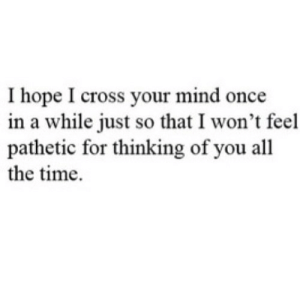 https://iglovequotes.net/: Ihope I cross your mind once  in a while just so that I won't feel  pathetic for thinking of you all  the time https://iglovequotes.net/