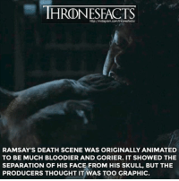 This would have been really cool to see 👌🏼 Less than 24 hours until GoT season 7! 🔜🔜🔜: IHRONESFACTS  http:/Jinstagram.com/thronesfacts/  RAMSAY'S DEATH SCENE WAS ORIGINALLY ANIMATED  TO BE MUCH BLOODIER AND GORIER. IT SHOWED THE  SEPARATION OF HIS FACE FROM HIS SKULL, BUT THE  PRODUCERS THOUGHT IT WAS TOO GRAPHIC This would have been really cool to see 👌🏼 Less than 24 hours until GoT season 7! 🔜🔜🔜