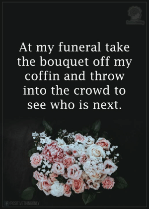 Memes, 🤖, and Next: ihthetbo  At my funeral take  the bouquet off my  coffin and throw  into the crowd to  see who is next.  f/POSITIVETHINGONLY