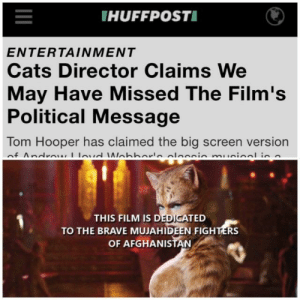 me🐱irl: IHUFFPOSTI  ENTERTAINMENT  Cats Director Claims We  May Have Missed The Film's  Political Message  Tom Hooper has claimed the big screen version  of Andrew lovd Ilabborle oleccio mueical is n  THIS FILM IS DEDICATED  TO THE BRAVE MUJAHIDEEN FIGHTERS  OF AFGHANISTAN me🐱irl