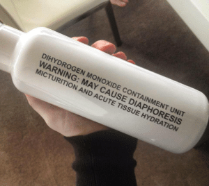 sixpenceee:   Genuine water bottle label.  : IHYDROGEN MONOXIDE CONTAINMENT UNIT  WARNING: MAY CAUSE DIAPHORESIS  AND ACUTE TISSUE HYDRATION  MICTURITION sixpenceee:   Genuine water bottle label.