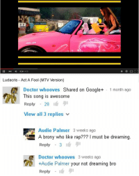 we don't have school today and that's so good bc I didn't do my project: II 024 435  Ludacris Act A Fool (MTV Version)  Doctor whooves Shared on Google+ 1 month ago  This song is awesome  Reply  29  View all 3 replies  Audie Palmer 3 weeks ago  GE A brony who like rap??? must be dreaming  Reply  3  A Doctor whooves 3 weeks ago  +Audie Palmer your not dreaming bro  Reply we don't have school today and that's so good bc I didn't do my project