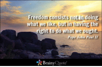 Freedom consists not in doing what we like, but in having the right to do what we ought. - Pope John Paul II https://www.brainyquote.com/quotes/authors/p/pope_john_paul_ii.html #freedom #brainyquote #QOTD: ii Freedom consists notin doing  what we like, but in having the  right to do what we ought.  Pope John Paul II  Brainy  Quote Freedom consists not in doing what we like, but in having the right to do what we ought. - Pope John Paul II https://www.brainyquote.com/quotes/authors/p/pope_john_paul_ii.html #freedom #brainyquote #QOTD