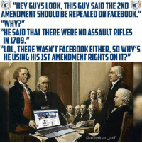"Ether, Facebook, and Lol: ii) ""HEY GUYS LOOK, THIS GUY SAID THE 2ND (  AMENDMENT SHOULD BE REPEALED ON FACEBOOK.""  ""WHY?""  HE SAID THAT THERE WERE NO ASSAULT RIFLES  IN 1789.""  ""LOL, THERE WASN'T FACEBOOK ETHER, SO WHY'S  HE USING HIS IST AMENDMENT RIGHTS ON IT?""  in  @american_asf Oh how the tables have turned..."
