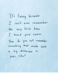Lfe: Ii:  Is funny because  I cant even remember  the very first time  I heard your name.  How do you not remem ber  something that made such  a biq difference in  your lfe?
