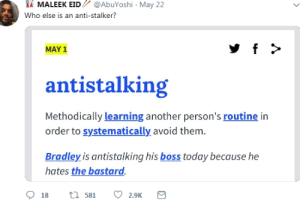 Bradley: İİ MALEEK EID // @AbuYoshi , May 22  Who else is an anti-stalker?  MAY 1  antistalking  Methodically learning another person's routine in  order to systematically avoid them.  Bradley is antistalking his boss today because he  hates the bastard.  18 t 581 2.9K
