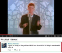 Genius: II N) 01:58:39  10:00:01  Rick Roll 10 hours  Dimitri Petrenko  flag this for nudity so the youtube staff will have to watch the full thing to see where the  nudity is  Reply  173 Genius