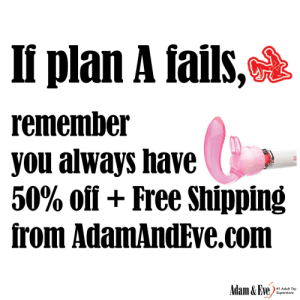 Get 50% OFF almost any adult item & FREE US/CAN Shipping by using offer code POSITIVE at AdamAndEve.com.  18+ Only.  : II plan A fails,  remember  you always have  50% off+ Free Shipping  from AdamAndEve.com  Adam&Eve  #1 Adult Toy  Superstore    Get 50% OFF almost any adult item & FREE US/CAN Shipping by using offer code POSITIVE at AdamAndEve.com.  18+ Only.