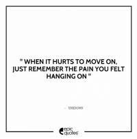 #1394 #Love  Suggested by Kimi: II  WHEN IT HURTS TO MOVE ON,  JUST REMEMBER THE PAIN YOU FELT  HANGING ON  UNKNOWN  epic  quotes #1394 #Love  Suggested by Kimi