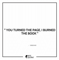 Memes, 🤖, and Gameofthrones: II  YOU TURNED THE PAGE, I BURNED  II  THE BOOK  UNKNOWN  epIC  quotes 1218 Tag your friends to share the quote epicquotes quotes quotestoliveby quoteoftheday quotestagram happiness quotesoftheday quotestags quoteslover lifequotes sadlovequotes sadquotes friends lovequotes quotesaboutlife quoteporn love friendshipgoals heart wordporn thegoodquote thegoodlife friendship gameofthrones quotesandsayings heartbroken friendshipquotes sadness