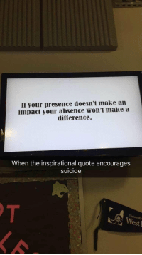 meirl  https://www.instagram.com/caucasianscriptures/: Ii your presence doesn't make an  impact your absence won't make a  difierence  When the inspirational quote encourages  suicide  West meirl  https://www.instagram.com/caucasianscriptures/