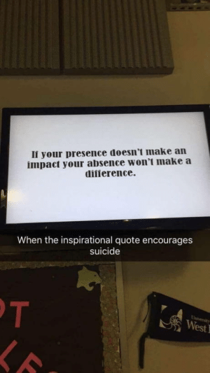 Interesting take for a school quote: Ii your presence doesn't make an  impact your absence won't make a  diiierence.  When the inspirational quote encourages  suicide  We Interesting take for a school quote