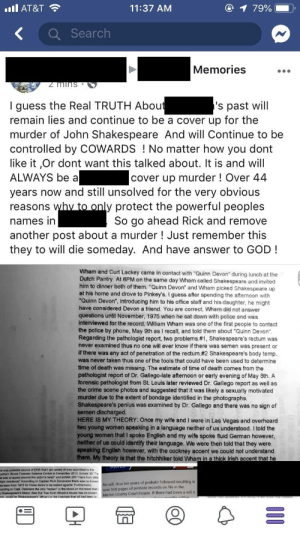 """Someone posted this in my town's """"Memories"""" page: IIIAT&T  11:37 AM  KSearch  Memories  I guess the Real TRUTH Abou  remain lies and continue to be a cover up for the  murder of John Shakespeare And will Continue to be  controlled by COWARDS !No matter how you dont  like it Or dont want this talked about. It is and will  ALWAYS be a  years now and still unsolved for the very obvious  reasons  names in  another post about a murder ! Just remember this  they to will die someday. And have answer to GOD!  s past will  cover up murder! Over 44  y protect the powerful peoples  So go ahead Rick and remove  Wham and Curt Lackey came in contact with """"Quinn Devon"""" during lunch at the  Dutch Pantry At 6PM on the same day Wham called Shakespeare and invited  him to dinner both of them. Quinn Devon"""" and Wham picked Shakespeare up  at his home and drove to Pinkey's. I guess after spending the afternoon with  """"Quinn Devon"""", introducing him to his office staff and his daughter, he might  have considered Devon a friend. You are correct, Wham did not answer  questions until November, 1975 when he sat down with police and was  interviewed for the record. William Wham was one of the first people to contact  the police by phone, May 9th as I recall, and told them about """"Quinn Devon""""  Regarding the pathologist report, two problems #1 Shakespeare's rectum was  never examined thus no one will ever know if there was semen was present or  if there was any act of penetration of the rectum.#2 Shakespeare's body temp  was never taken thus one of the tools that could have been used to determine  time of death was missing. The estimate of time of death comes from the  pathologist report of Dr. Gallego-late afternoon or early evening of May 8th. A  forensic pathologist from St. Louis later reviewed Dr. Gallego report as well as  the crime scene photos and suggested that it was likely a sexually motivated  murder due to the extent of bondage identified in the photographs.  Shakespeare's penius was """