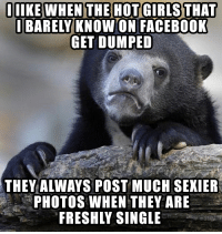 Downvote if you want, you know it's true: IIIKE WHEN THE HOT GIRLS THAT  BARELY KNOW ON FACEBOOK  GET DUMPED  THEY ALWAYS POST MUCH SEXIER  PHOTOS WHEN THEY ARE  FRESHLY SINGLE Downvote if you want, you know it's true