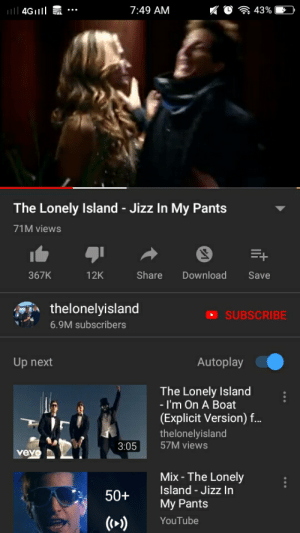 Jizz, Phone, and youtube.com: iIl 4Gll  7:49 AM  43%  The Lonely Island - Jizz In My Pants  71M views  E+  Download  367K  12K  Share  Save  thelonelyisland  SUBSCRIBE  6.9M subscribers  Autoplay  Up next  The Lonely Island  - I'm On A Boat  (Explicit Version) f..  thelonelyisland  57M views  3:05  vevo  Mix-The Lonely  Island-Jizz In  50+  My Pants  ((+>)  YouTube I fell asleep using my phone again and I woke up to this