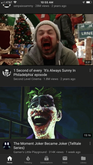 Joker, At&t, and Home: iil AT&T  10:55 AM  senpaixsammy 28M views 2 years ago  LANE  3:31  1 Second of every 'It's Always Sunny In  Philadelphia' episode  Second Level Cinema 1.8M views 2 years ago  15:16  The Moment Joker Became Joker (Telltale  Series)  Gamer's Little Playground 314K views 1 week ago  Trending  Subscriptions  Inbox  Library  Home  1A Origin story
