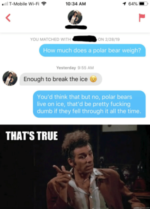 Dumb, Fucking, and Memes: iil T-Mobile Wi-Fi  1 64%  10:34 AM  YOU MATCHED WITH  ON 2/28/19  How much does a polar bear weigh?  Yesterday 9:55 AM  Enough to break the ice  You'd think that but no, polar bears  live on ice, that'd be pretty fucking  dumb if they fell through it all the time.  THAT'S TRUE  quickmeme.com This is unbearable via /r/memes https://ift.tt/2okS2aC
