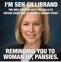 Memes, Bravo, and Pansies: IIM SEN GILLIBRAND  THE ONLY SENATOR WITH THE BALLS TO  REFUSE EVERY ONE OF TRUMPIS CABINET PICKS  REMINDING YOU TO  WOMAN UP PANSIES. Bravo, Senator Gillibrand.  Democrats, if you are wondering why so many who share liberal values are angry, it's because you keep bowing out of the fight.   Stand up for us!