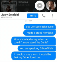 ok: IIMKIM PARK Crawling  Linkin Park  Jerry Seinfeld  INVITE  FACEBOOK  8:41 PM  Sup Jerr Easy bake oven!  I made a brand new joke.  What did Aladdin say when he  couldn't understand the Genie?  You are speaking GibberWish!  If I could make a wish it would be  that my father loved me. ok