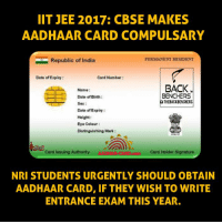 Memes, India, and 🤖: IIT JEE 2017: CBSE MAKES  AADHAAR CARD COMPULSARY  FERMANENT RESIDENT  Republic of India  Date of Expiry:  Card Number:  BACK  Name:  BENCHERS  Date of Birth:  THE BACKBENCHERS  Date of Expiry  Height  Eye Colour  Distinguishing Mark  Card Issuing Authority  Card Holder Signature  NRI STUDENTS URGENTLY SHOULD OBTAIN  AADHAAR CARD, IF THEY WISH TO WRITE  ENTRANCE EXAM THIS YEAR. Important message that needs to be circulated !